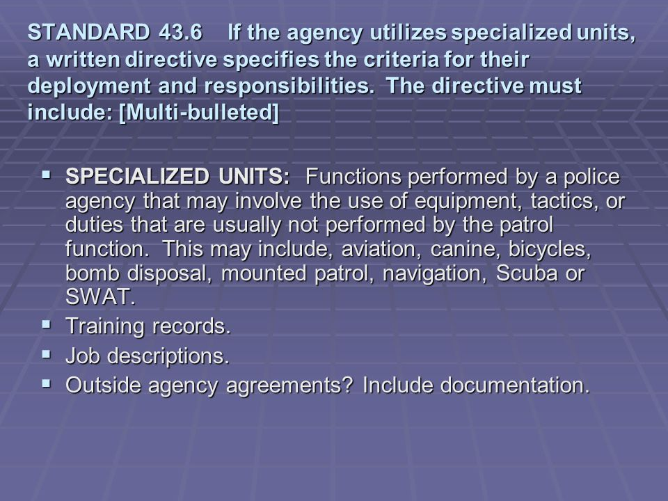 STANDARD 43.6 If the agency utilizes specialized units, a written directive specifies the criteria for their deployment and responsibilities. The directive must include: [Multi-bulleted]